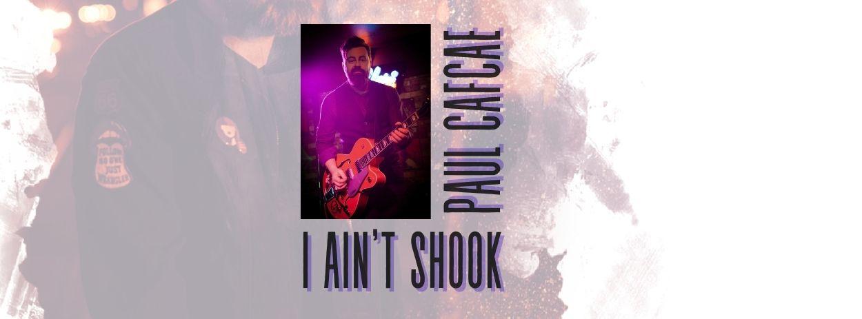 Paul Cafcae – I Ain't Shook